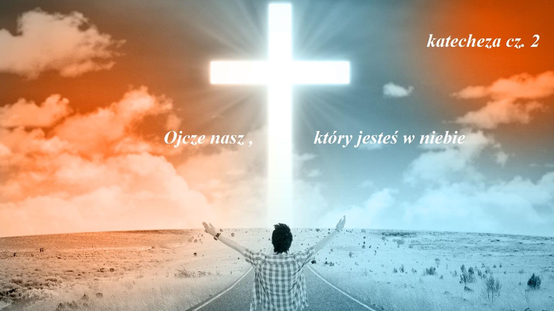 Ojcze nasz, który jesteś w niebie... katecheza na temat modlitwy Pańskiej cz. 2